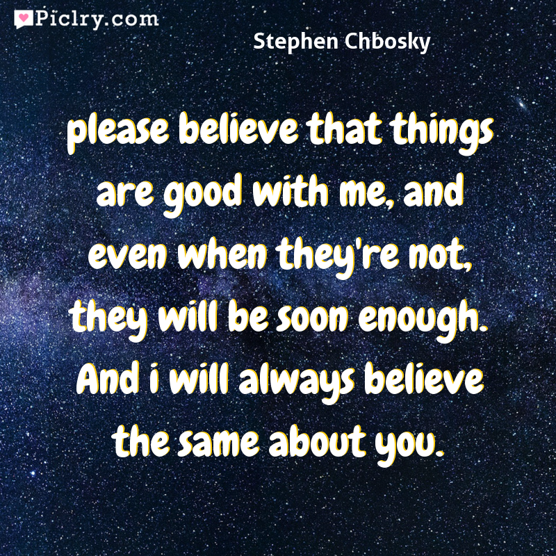 Meaning of please believe that things are good with me, and even when they're not, they will be soon enough. And i will always believe the same about you. - Stephen Chbosky quote photo - full hd 4k quote wallpaper - Wall art and poster