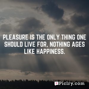 Pleasure is the only thing one should live for, nothing ages like happiness.