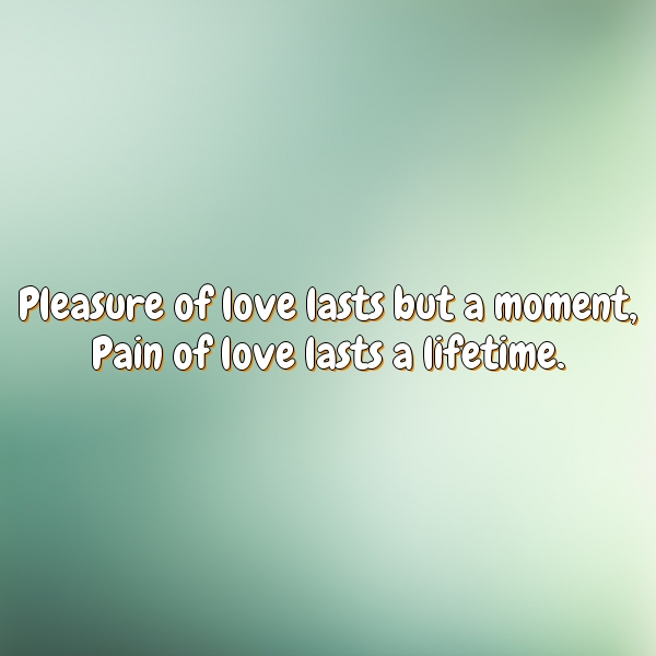 Pleasure of love lasts but a moment, Pain of love lasts a lifetime.