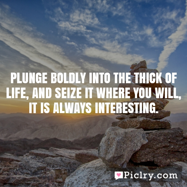 Plunge boldly into the thick of life, and seize it where you will, it is always interesting.