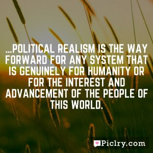 …political realism is the way forward for any system that is genuinely for humanity or for the interest and advancement of the people of this world.