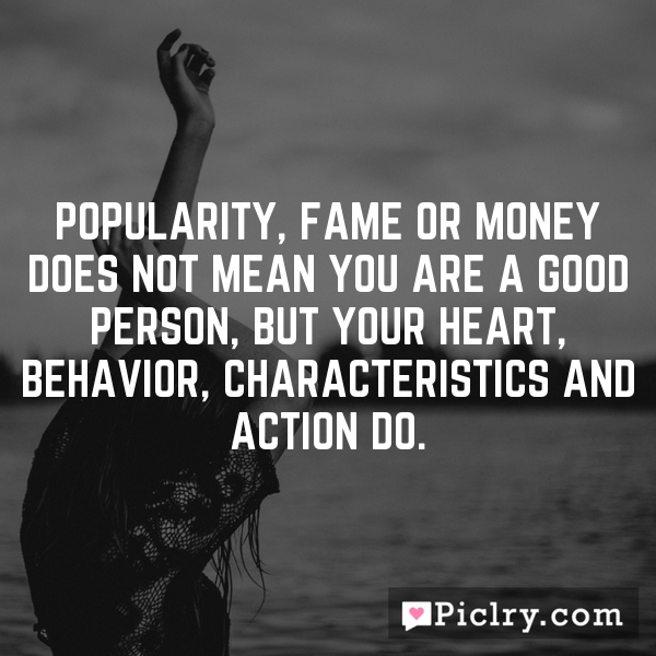 Popularity, Fame or money does not mean you are a good person, but your heart, behavior, characteristics and action do.