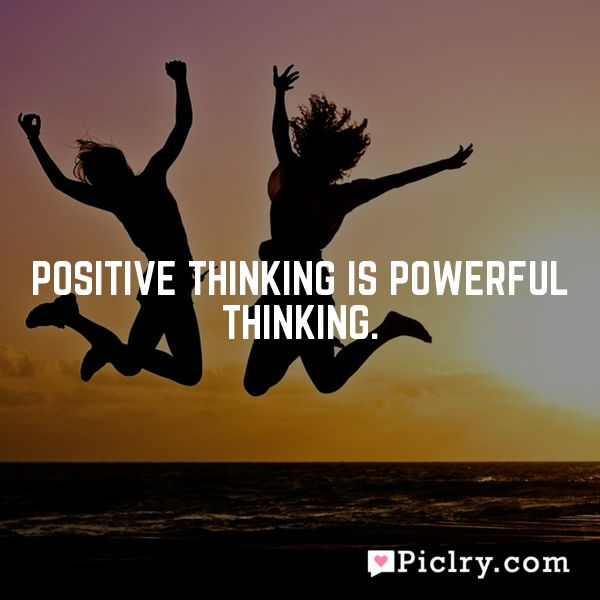 Positive thinking is powerful thinking.