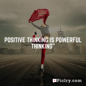 """POSITIVE THINKING IS POWERFUL THINKING"""""""
