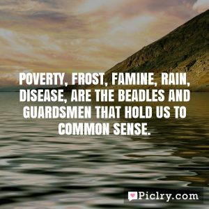 Poverty, Frost, Famine, Rain, Disease, are the beadles and guardsmen that hold us to Common Sense.