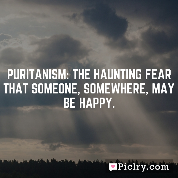 Puritanism: The haunting fear that someone, somewhere, may be happy.