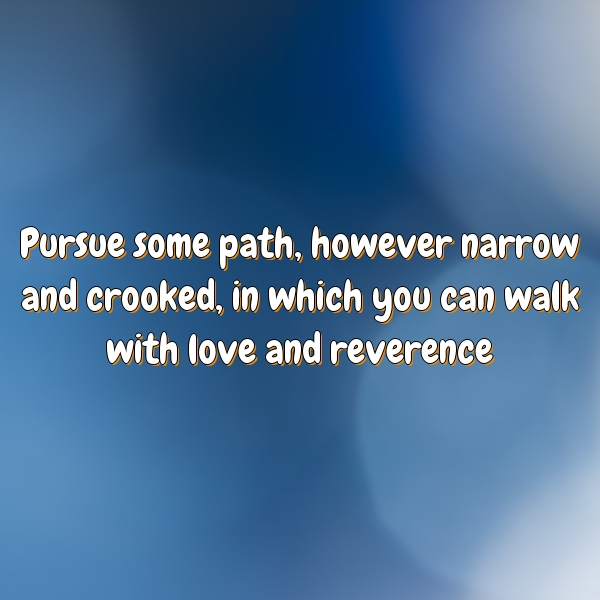Pursue some path, however narrow and crooked, in which you can walk with love and reverence