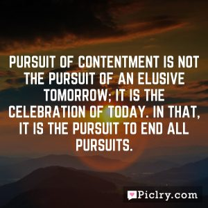 Pursuit of contentment is not the pursuit of an elusive tomorrow; it is the celebration of today. In that, it is the pursuit to end all pursuits.