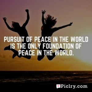 Pursuit of peace in the world is the only foundation of peace in the world.