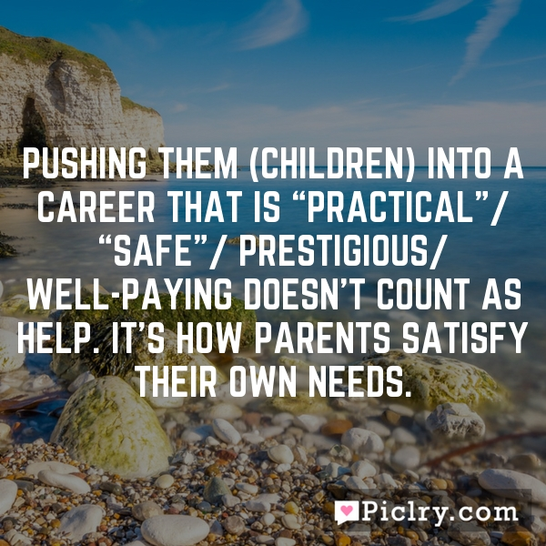 """Pushing them (children) into a career that is """"practical""""/ """"safe""""/ prestigious/ well-paying doesn't count as help. It's how parents satisfy their own needs."""