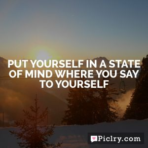 Put yourself in a state of mind where you say to yourself