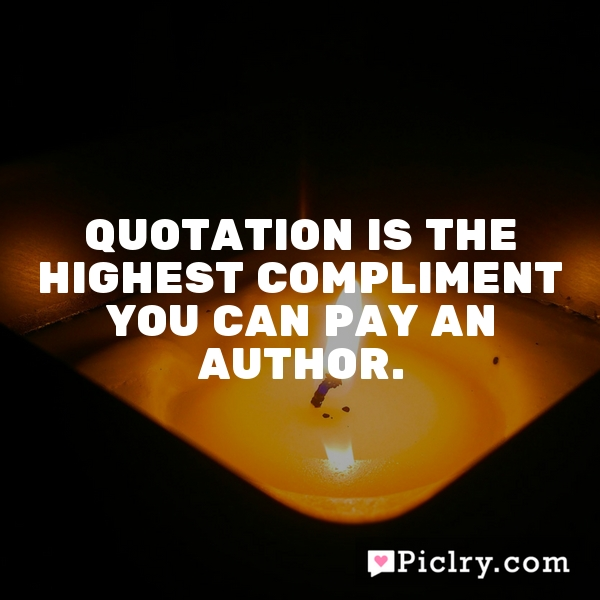 Quotation is the highest compliment you can pay an author.