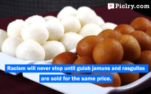 racism will never stop until gulab jamuns and rasgullas