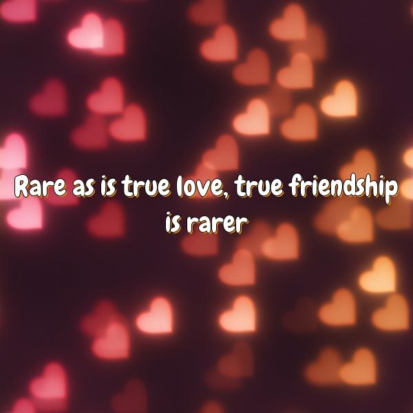 Rare as is true love, true friendship is rarer