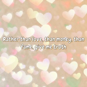 Rather than love, than money, than fame, give me truth