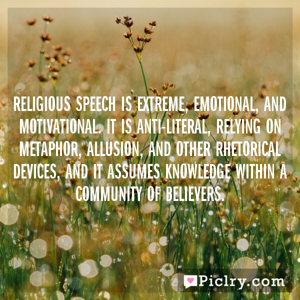 Religious speech is extreme, emotional, and motivational. It is anti-literal, relying on metaphor, allusion, and other rhetorical devices, and it assumes knowledge within a community of believers.