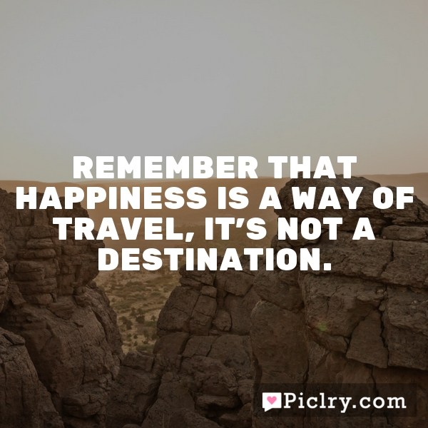 Remember that happiness is a way of travel, it's not a destination.