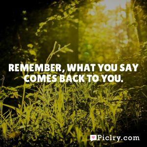 Remember, what you say comes back to you.
