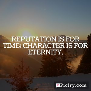 Reputation is for time; character is for eternity.