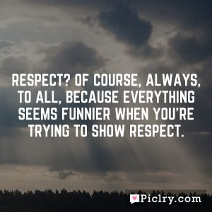 Respect? Of course, always, to all, because everything seems funnier when you're trying to show respect.