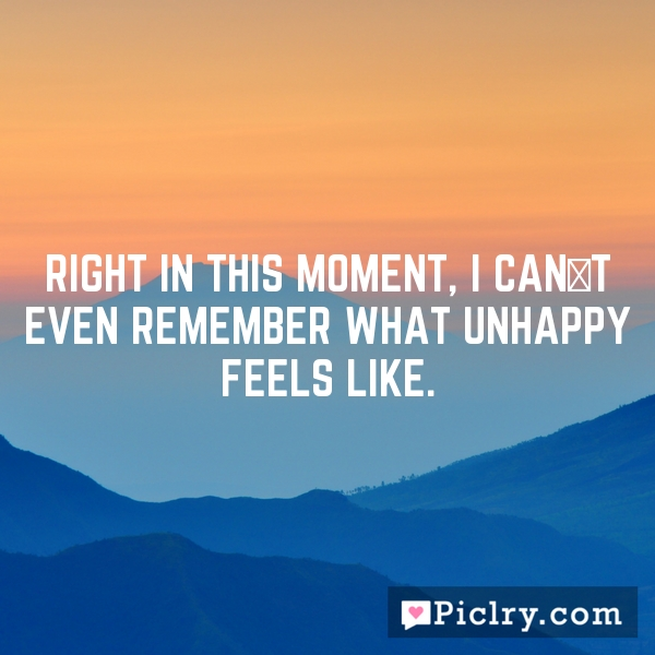 right in this moment, I can´t even remember what unhappy feels like.