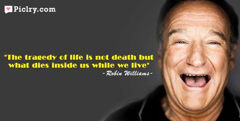 ... is not death but what dies inside us while we live – Robin Williams