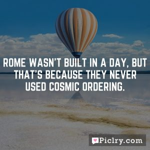 Rome wasn't built in a day, but that's because they never used Cosmic Ordering.