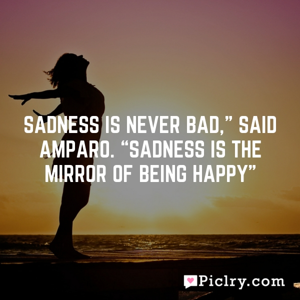 "Sadness is never bad,"" said Amparo. ""Sadness is the mirror of being happy"""