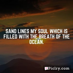 Sand lines my soul which is filled with the breath of the ocean.