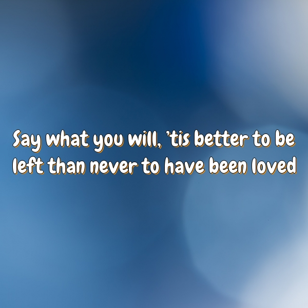 Say what you will, 'tis better to be left than never to have been loved.