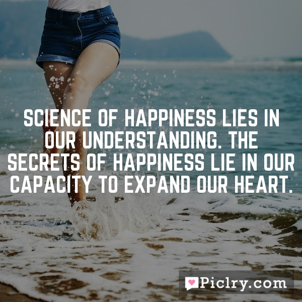 Science of happiness lies in our understanding. The secrets of happiness lie in our capacity to expand our heart.