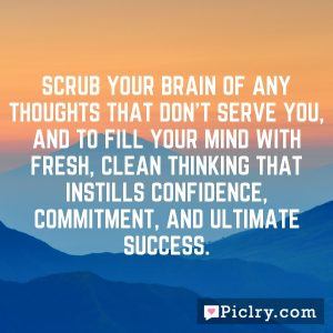 Scrub your brain of any thoughts that don't serve you, and to fill your mind with fresh, clean thinking that instills confidence, commitment, and ultimate success.