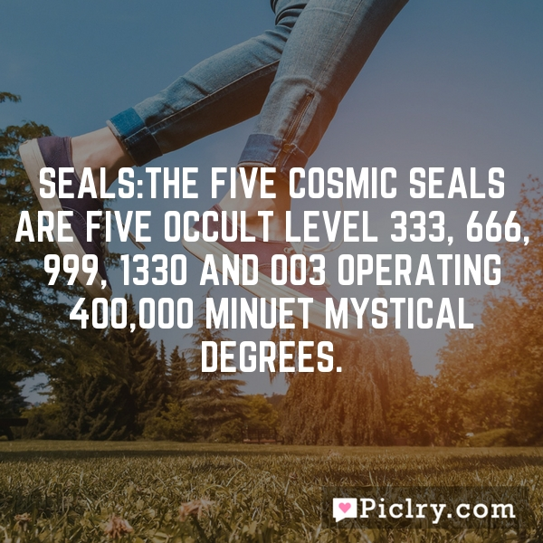 Seals:The Five Cosmic Seals are five occult Level 333, 666, 999, 1330 and 003 operating 400,000 minuet mystical degrees.