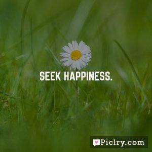 Seek happiness.