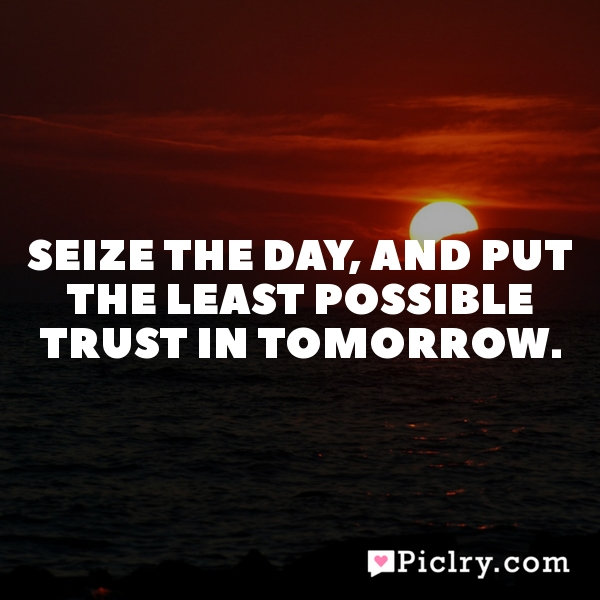 Seize the day, and put the least possible trust in tomorrow.