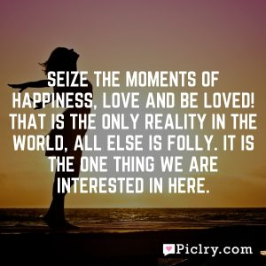 Seize the moments of happiness, love and be loved! That is the only reality in the world, all else is folly. It is the one thing we are interested in here.