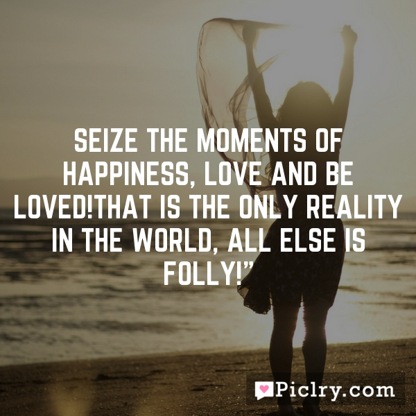 Seize the moments of happiness, Love and be Loved!That is the only reality in the world, all else is folly!""