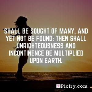 Shall be sought of many, and yet not be found: then shall unrighteousness and incontinence be multiplied upon earth.