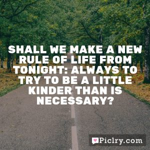 Shall we make a new rule of life from tonight: always to try to be a little kinder than is necessary?