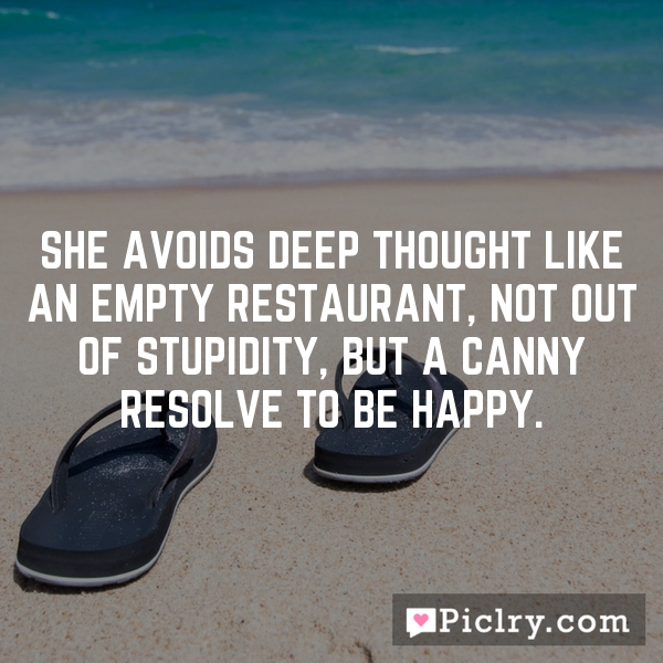 She avoids deep thought like an empty restaurant, not out of stupidity, but a canny resolve to be happy.