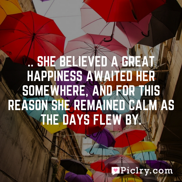 .. she believed a great happiness awaited her somewhere, and for this reason she remained calm as the days flew by.