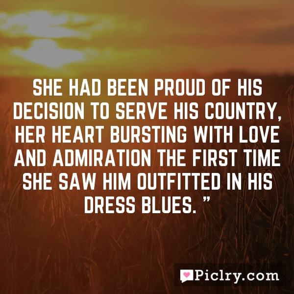 She had been proud of his decision to serve his country, her heart bursting with love and admiration the first time she saw him outfitted in his dress blues. ""