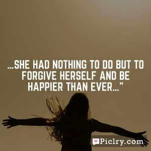 …she had nothing to do but to forgive herself and be happier than ever…""