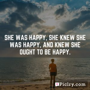 She was happy, she knew she was happy, and knew she ought to be happy.