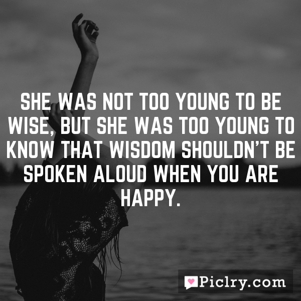 She was not too young to be wise, but she was too young to know that wisdom shouldn't be spoken aloud when you are happy.