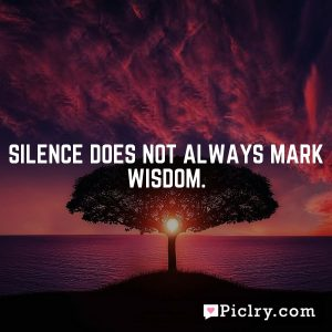 Silence does not always mark wisdom.