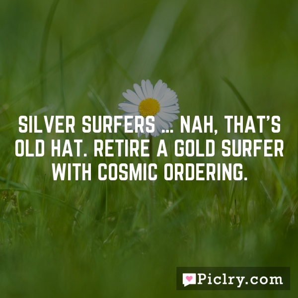 Silver surfers … nah, that's old hat. Retire a gold surfer with Cosmic Ordering.