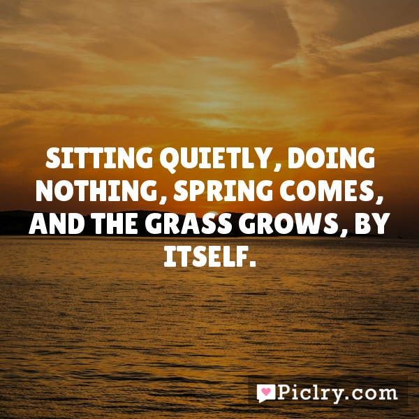 Sitting quietly, doing nothing, Spring comes, and the grass grows, by itself.