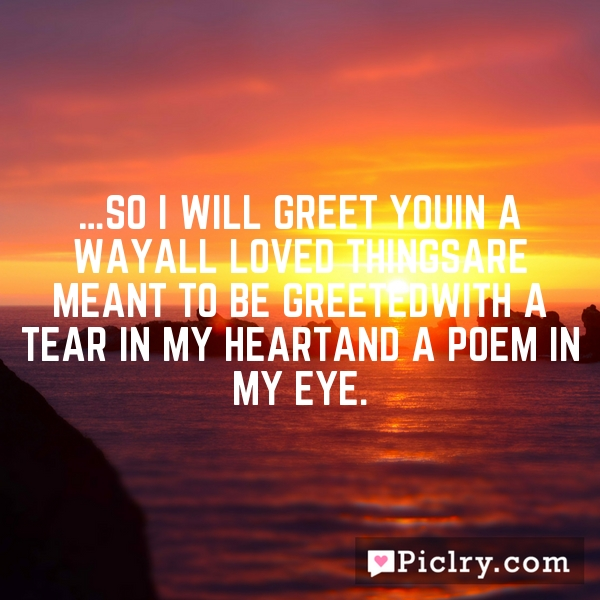 …so i will greet youin a wayall loved thingsare meant to be greetedwith a tear in my heartand a poem in my eye.
