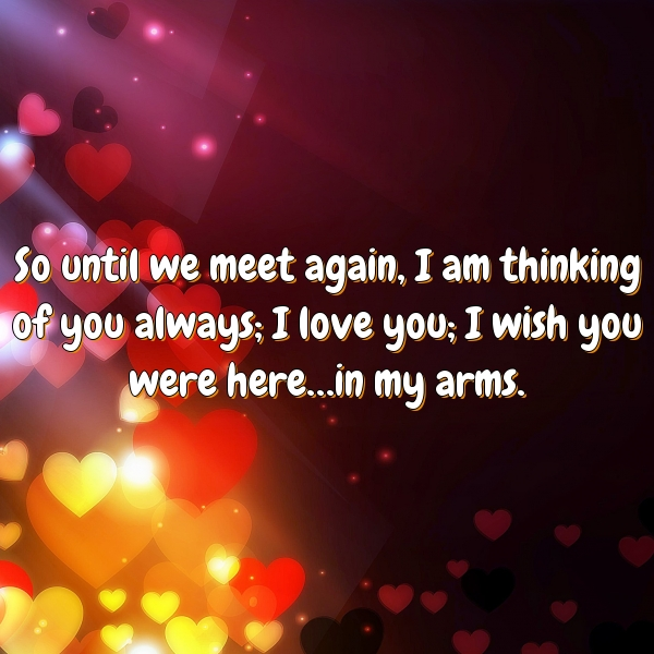 So until we meet again, I am thinking of you always; I love you; I wish you were here…in my arms.